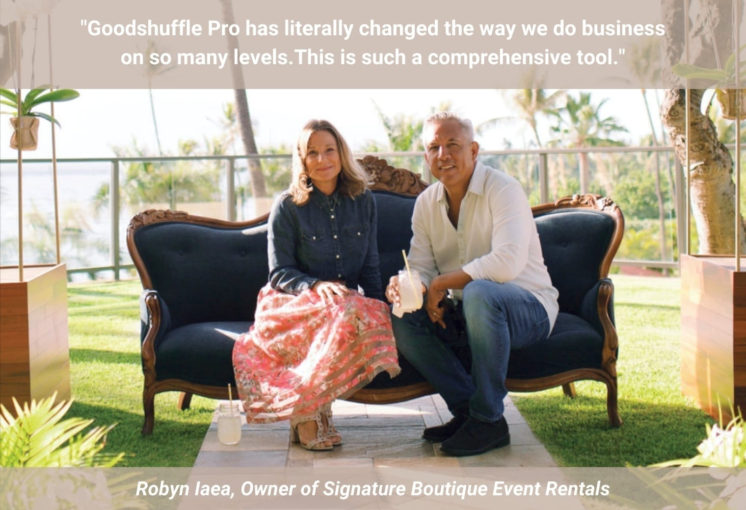 """""""Goodshuffle Pro has literally changed the way we do business on so many levels. Contracts are now consistently signed, clients love the photos of rentals items in proposals, and we receive deposits and payments much faster than before. This is such a comprehensive tool for rental companies."""" - Robyn Iaea, owner of Signature Boutique Event Rentals in Maui"""